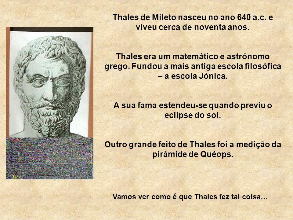 Thales de Mileto nasceu no ano 640 a.c. e viveu cerca de noventa anos.