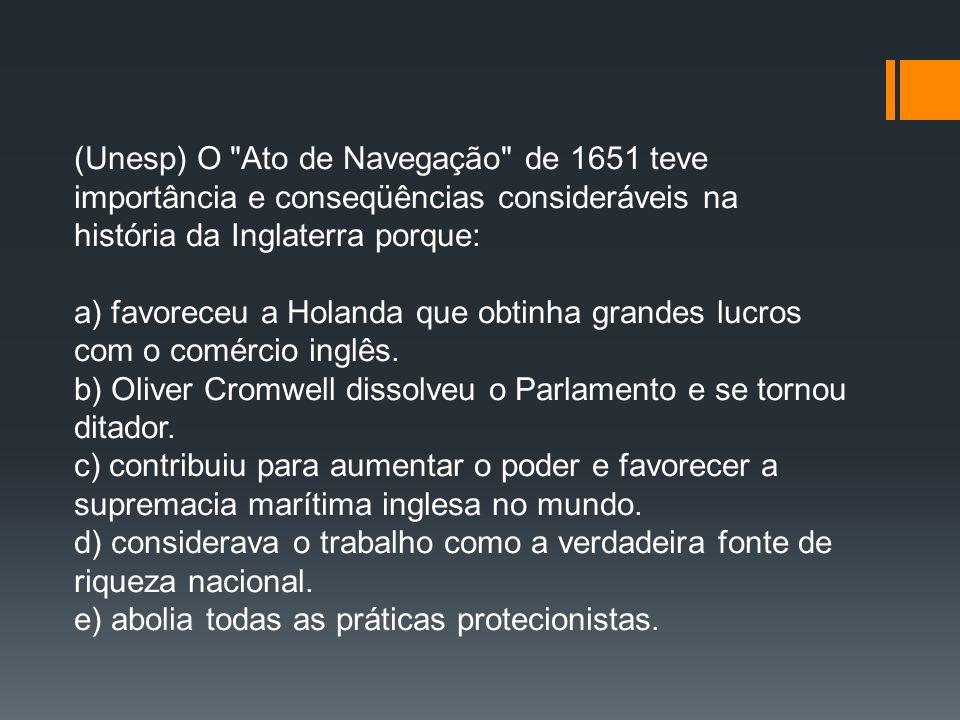 (Unesp) O Ato de Navegação de 1651 teve importância e conseqüências consideráveis na história da Inglaterra porque: