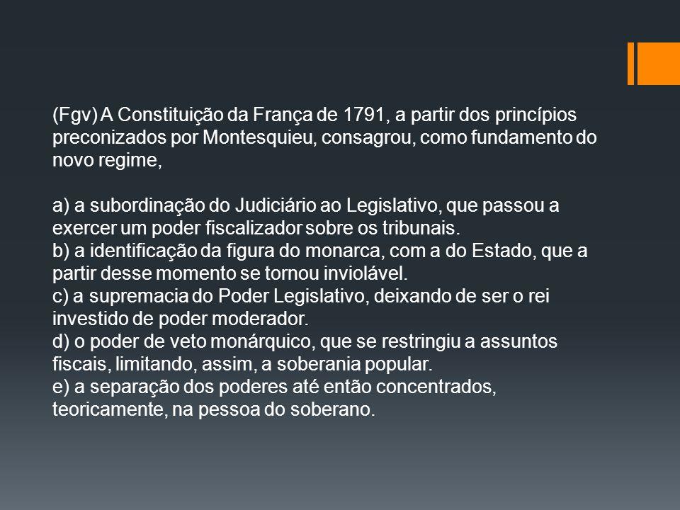 (Fgv) A Constituição da França de 1791, a partir dos princípios preconizados por Montesquieu, consagrou, como fundamento do novo regime,