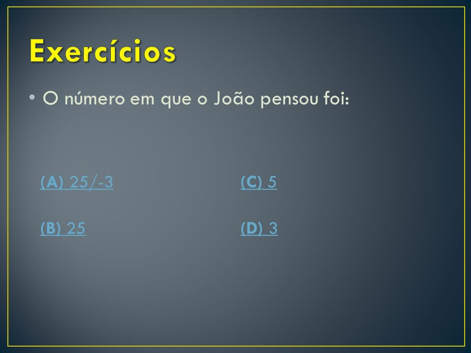 Exercícios O número em que o João pensou foi: (A) 25/-3 (C) 5 (B) 25