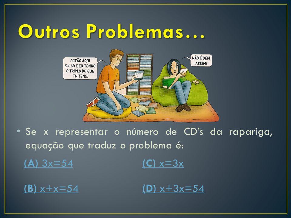 Outros Problemas… Se x representar o número de CD's da rapariga, equação que traduz o problema é: (A) 3x=54.