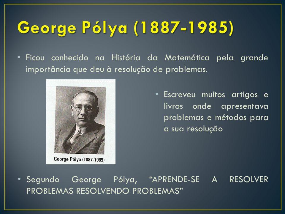 George Pólya (1887-1985) Ficou conhecido na História da Matemática pela grande importância que deu à resolução de problemas.