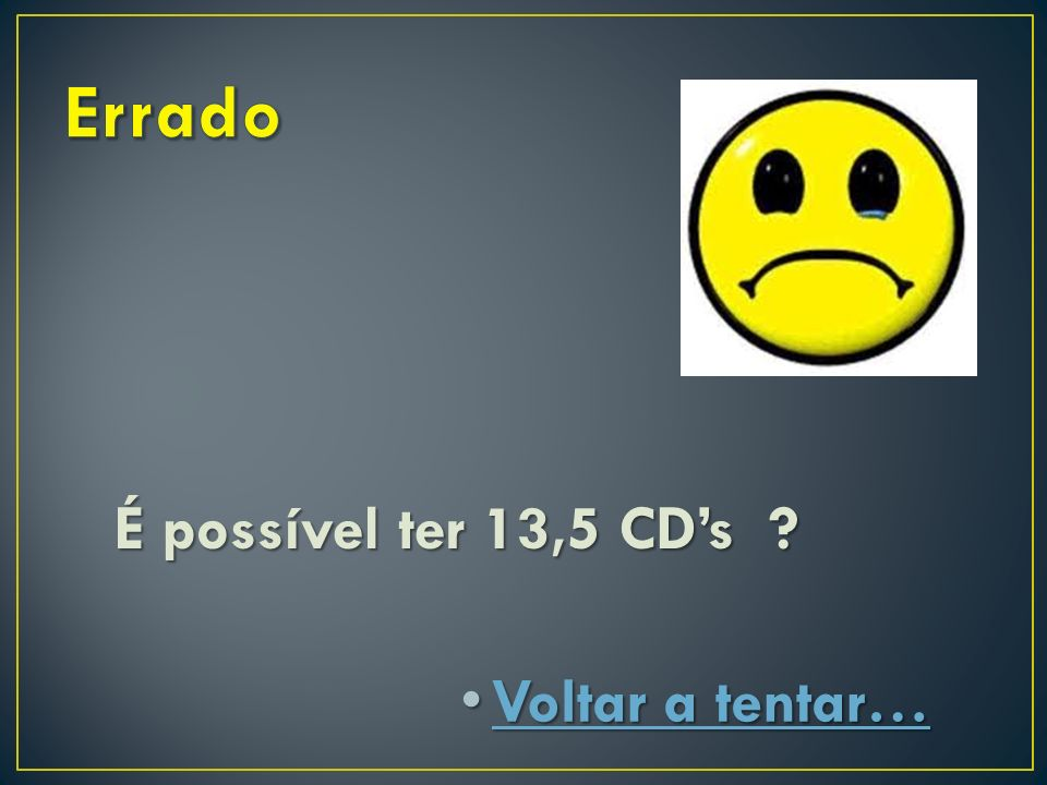 Errado É possível ter 13,5 CD's Voltar a tentar…