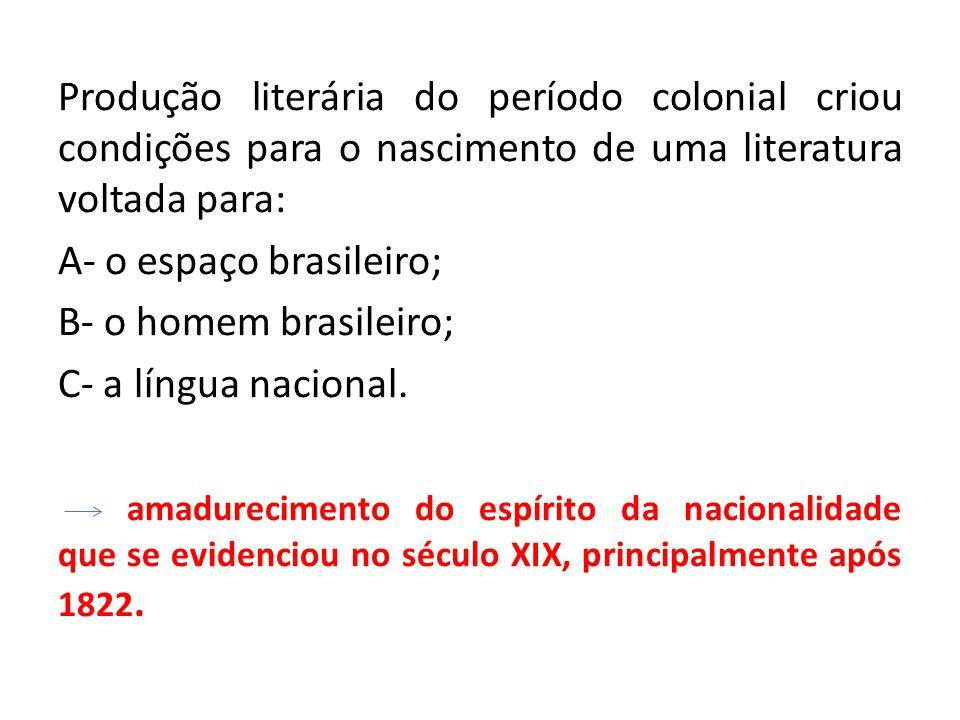 Produção literária do período colonial criou condições para o nascimento de uma literatura voltada para: A- o espaço brasileiro; B- o homem brasileiro; C- a língua nacional.