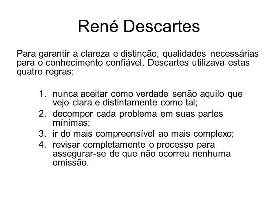 René Descartes Para garantir a clareza e distinção, qualidades necessárias para o conhecimento confiável, Descartes utilizava estas quatro regras: