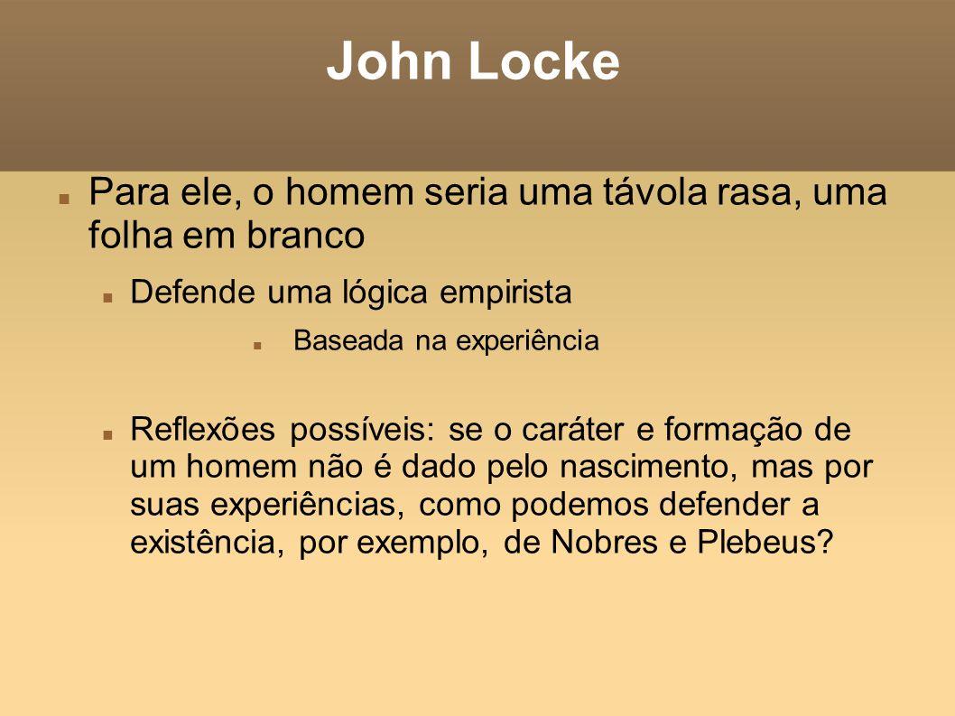 John Locke Para ele, o homem seria uma távola rasa, uma folha em branco. Defende uma lógica empirista.