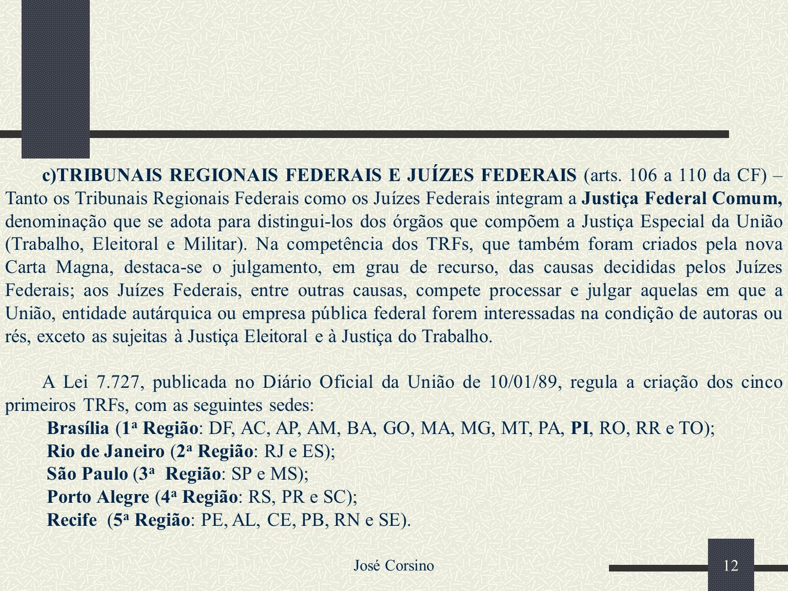 Rio de Janeiro (2a Região: RJ e ES); São Paulo (3a Região: SP e MS);