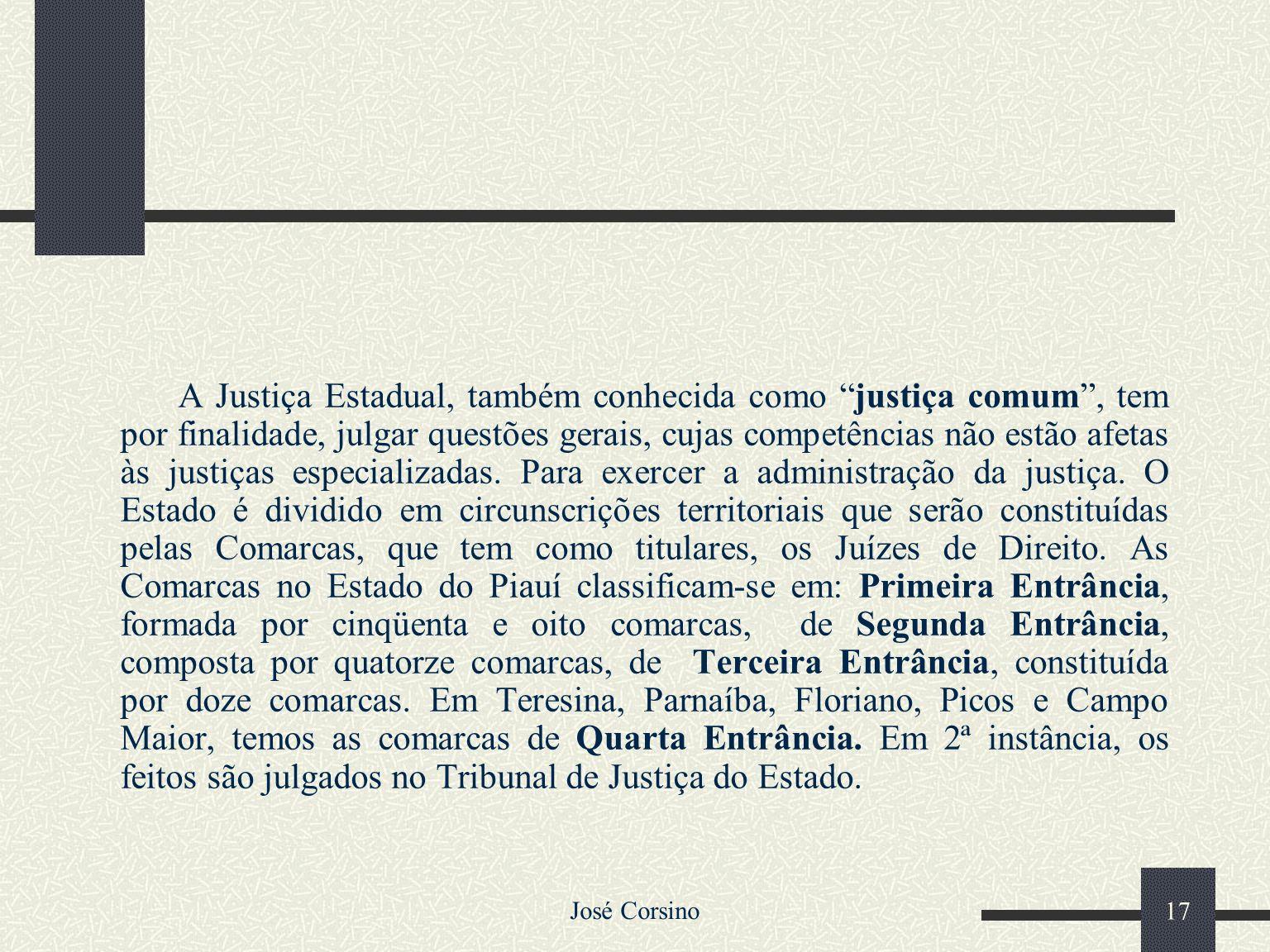 A Justiça Estadual, também conhecida como justiça comum , tem por finalidade, julgar questões gerais, cujas competências não estão afetas às justiças especializadas. Para exercer a administração da justiça. O Estado é dividido em circunscrições territoriais que serão constituídas pelas Comarcas, que tem como titulares, os Juízes de Direito. As Comarcas no Estado do Piauí classificam-se em: Primeira Entrância, formada por cinqüenta e oito comarcas, de Segunda Entrância, composta por quatorze comarcas, de Terceira Entrância, constituída por doze comarcas. Em Teresina, Parnaíba, Floriano, Picos e Campo Maior, temos as comarcas de Quarta Entrância. Em 2ª instância, os feitos são julgados no Tribunal de Justiça do Estado.