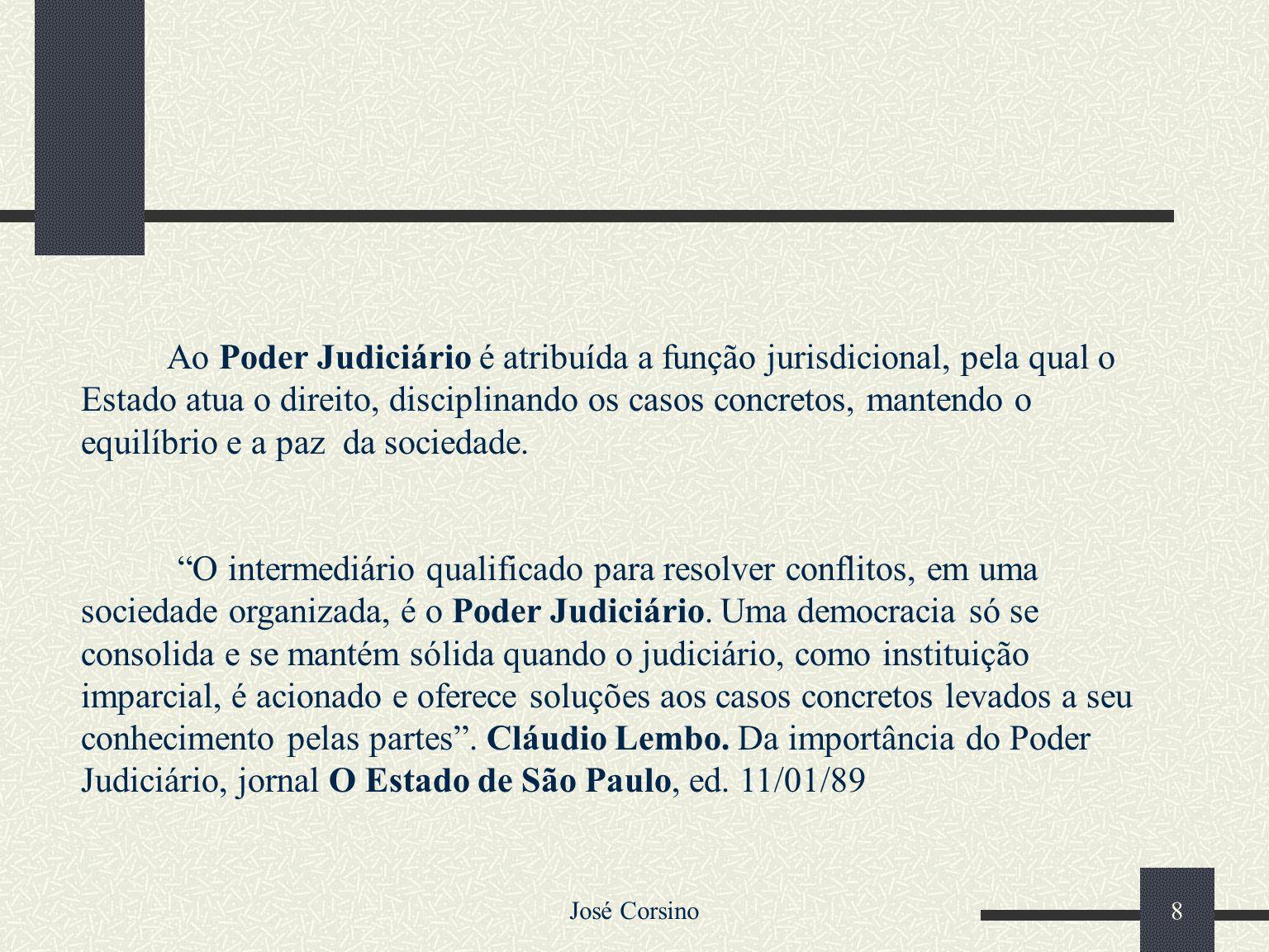 Ao Poder Judiciário é atribuída a função jurisdicional, pela qual o Estado atua o direito, disciplinando os casos concretos, mantendo o equilíbrio e a paz da sociedade.