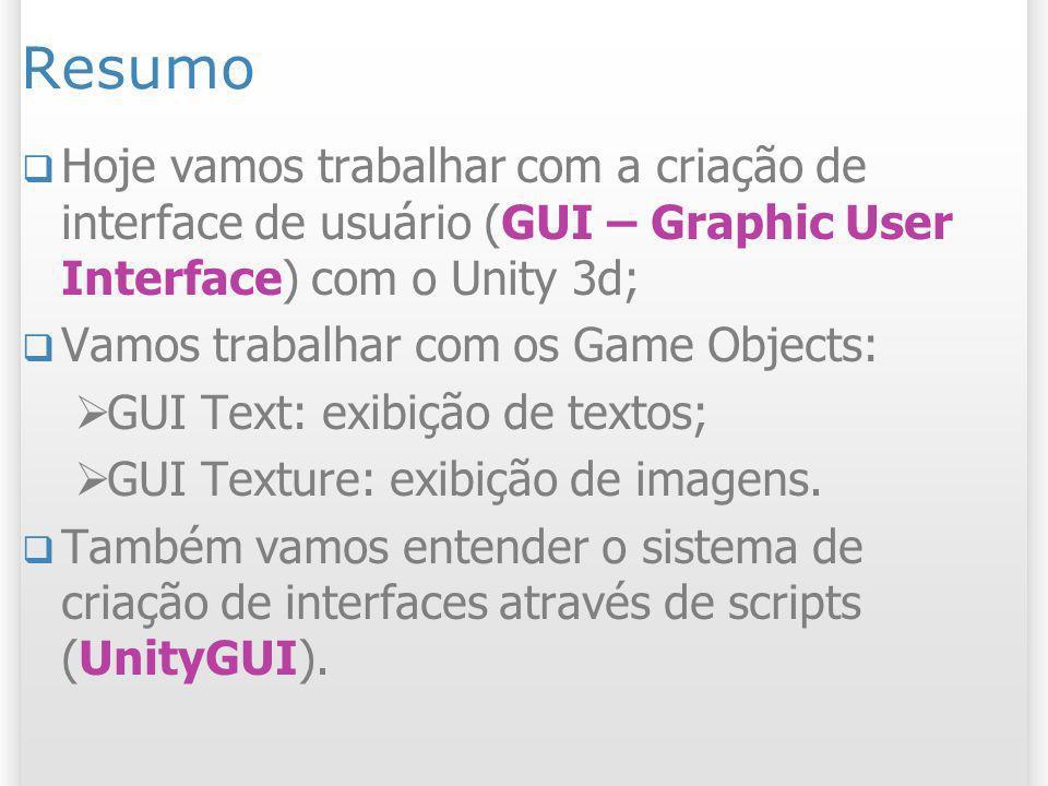 Resumo Hoje vamos trabalhar com a criação de interface de usuário (GUI – Graphic User Interface) com o Unity 3d;