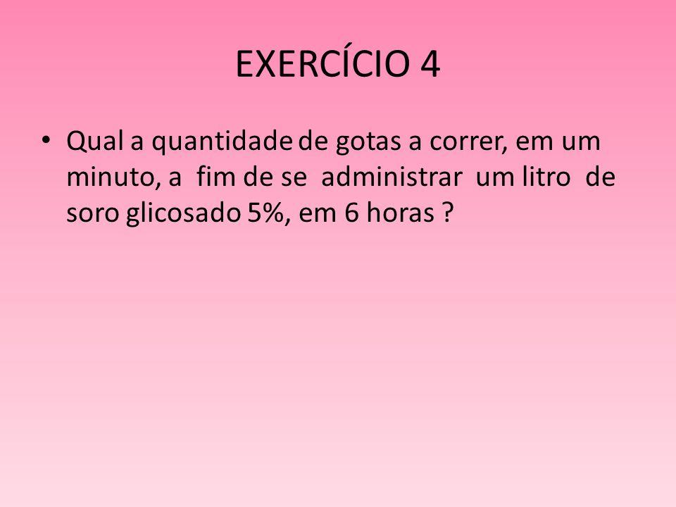 EXERCÍCIO 4 Qual a quantidade de gotas a correr, em um minuto, a fim de se administrar um litro de soro glicosado 5%, em 6 horas