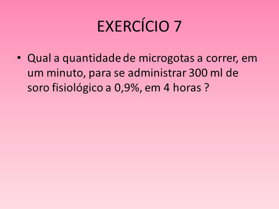 EXERCÍCIO 7 Qual a quantidade de microgotas a correr, em um minuto, para se administrar 300 ml de soro fisiológico a 0,9%, em 4 horas