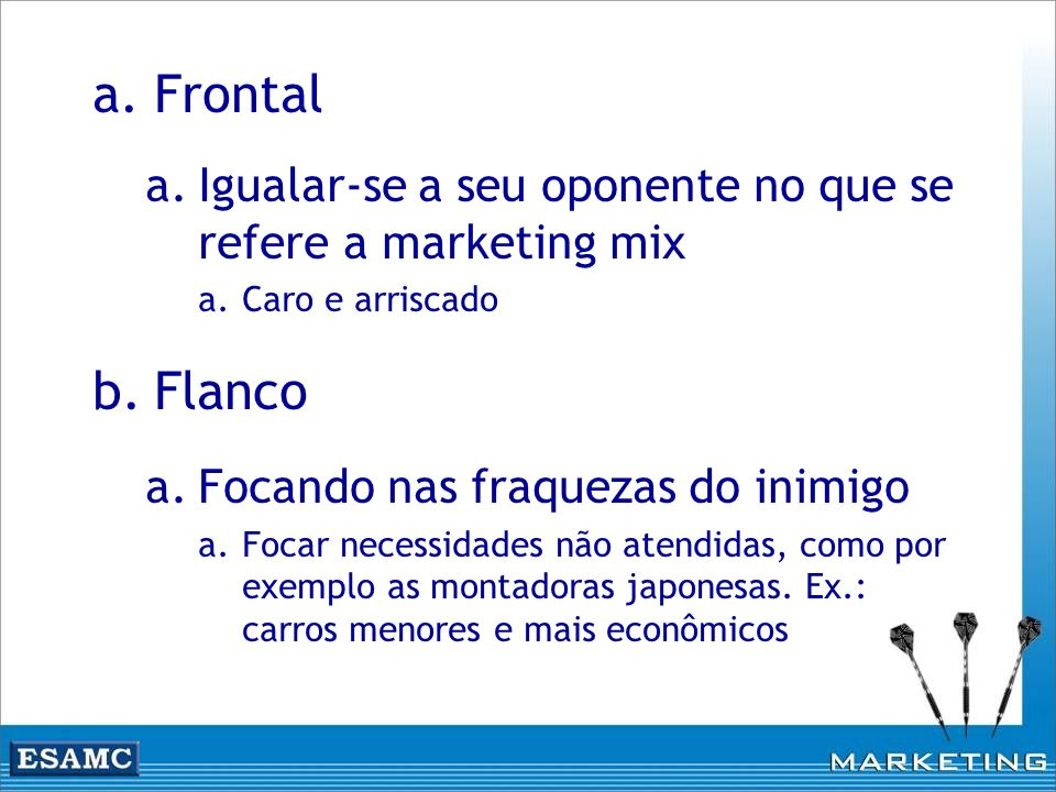 Frontal Igualar-se a seu oponente no que se refere a marketing mix. Caro e arriscado. Flanco. Focando nas fraquezas do inimigo.