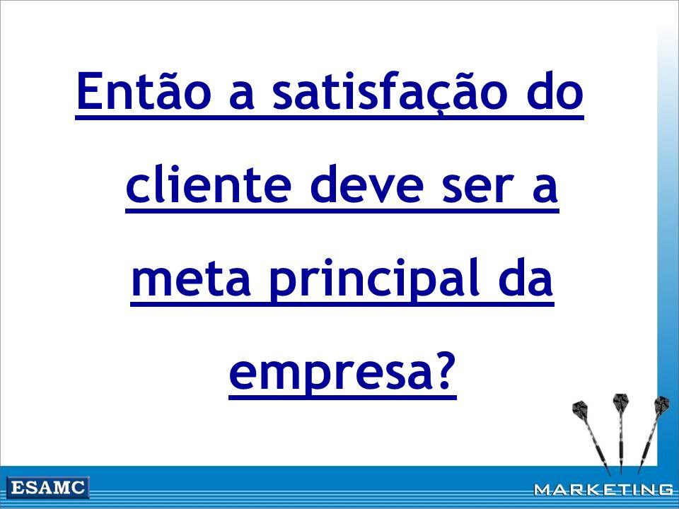 Então a satisfação do cliente deve ser a meta principal da empresa