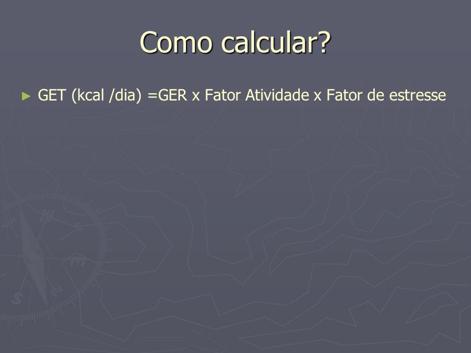 Como calcular GET (kcal /dia) =GER x Fator Atividade x Fator de estresse