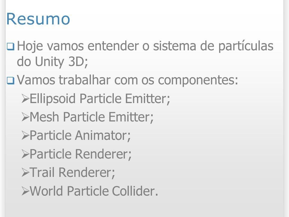 Resumo Hoje vamos entender o sistema de partículas do Unity 3D;