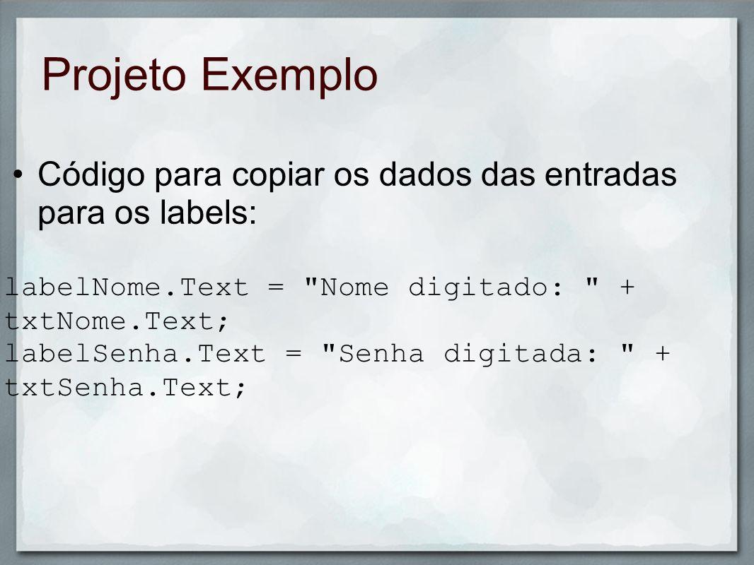 Projeto ExemploCódigo para copiar os dados das entradas para os labels: labelNome.Text = Nome digitado: + txtNome.Text;