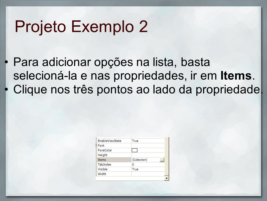 Projeto Exemplo 2 Para adicionar opções na lista, basta selecioná-la e nas propriedades, ir em Items.