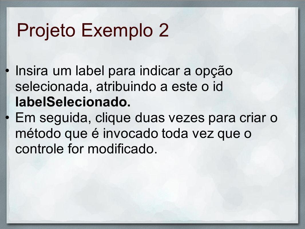 Projeto Exemplo 2 Insira um label para indicar a opção selecionada, atribuindo a este o id labelSelecionado.