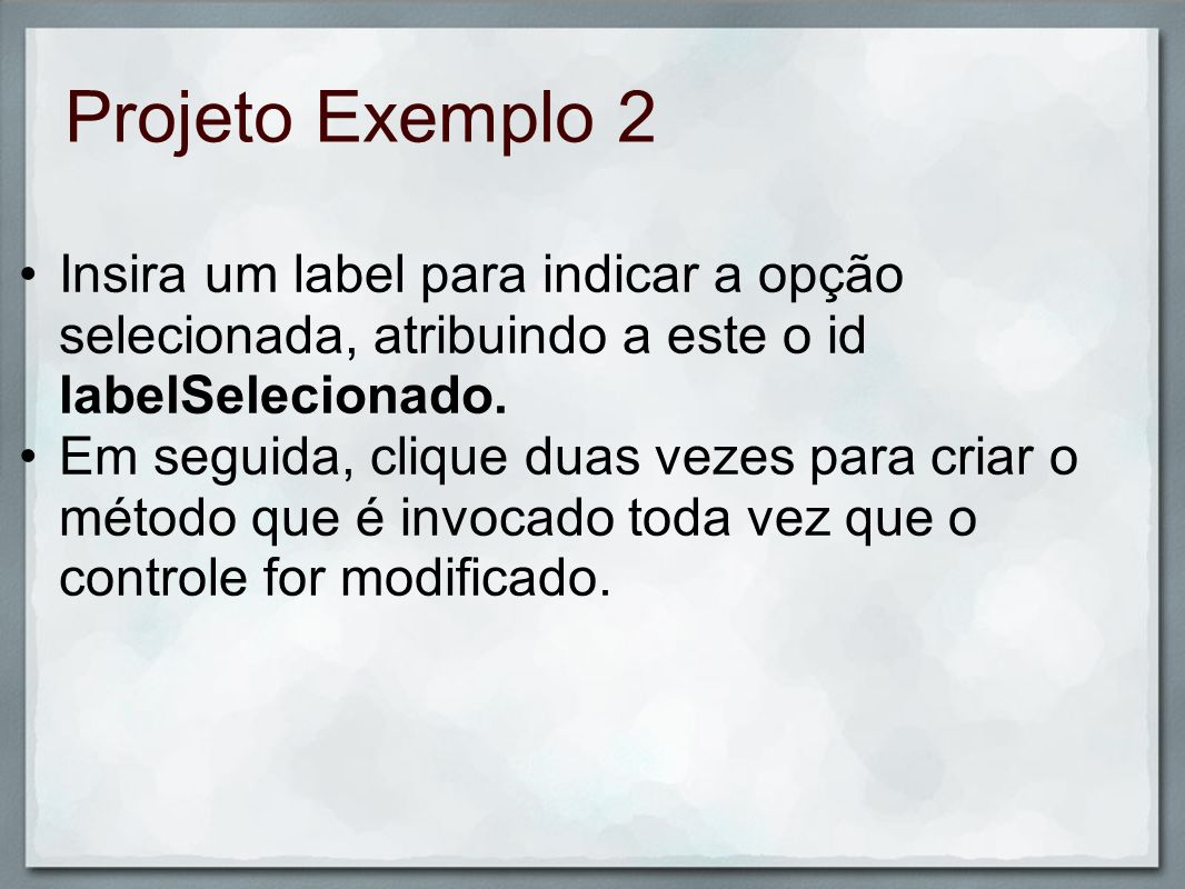 Projeto Exemplo 2Insira um label para indicar a opção selecionada, atribuindo a este o id labelSelecionado.