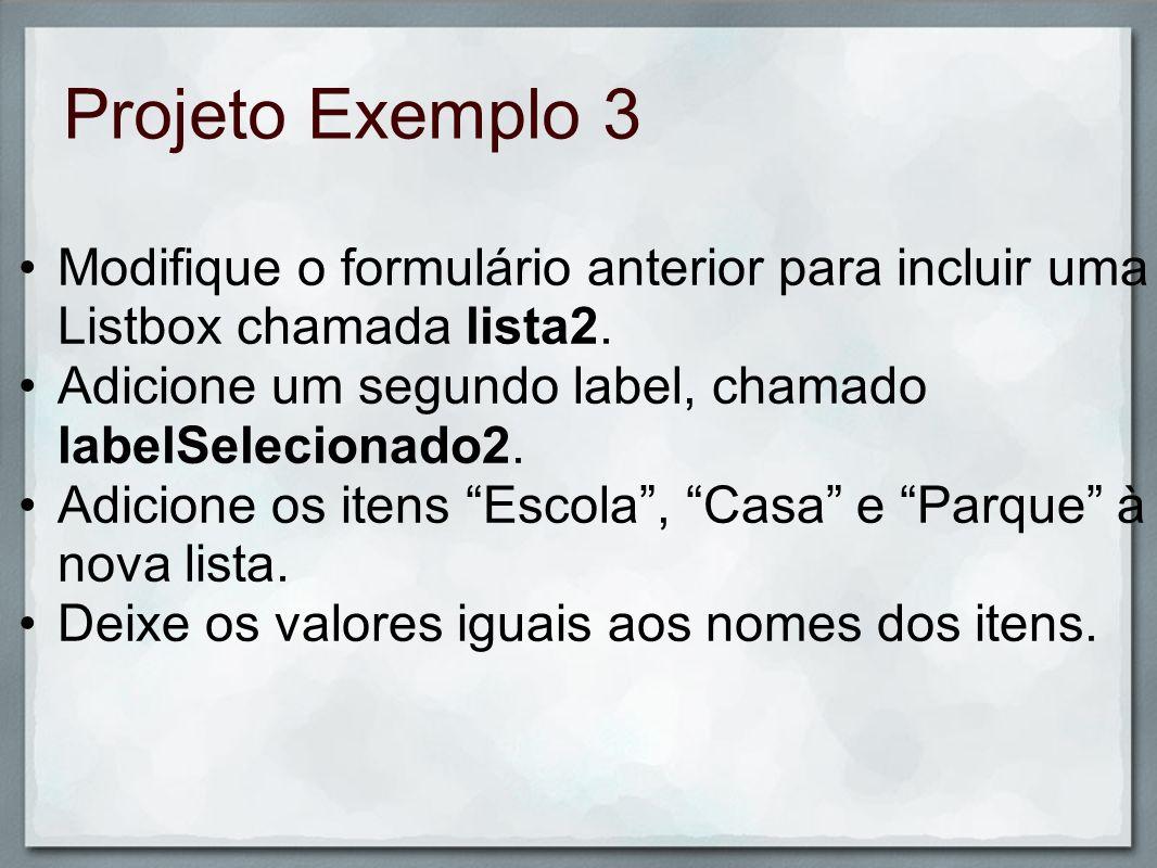 Projeto Exemplo 3Modifique o formulário anterior para incluir uma Listbox chamada lista2. Adicione um segundo label, chamado labelSelecionado2.