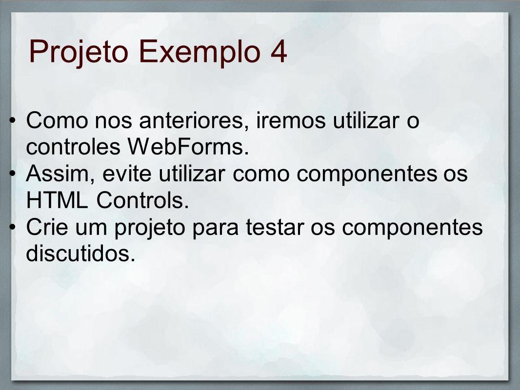 Projeto Exemplo 4 Como nos anteriores, iremos utilizar o controles WebForms. Assim, evite utilizar como componentes os HTML Controls.
