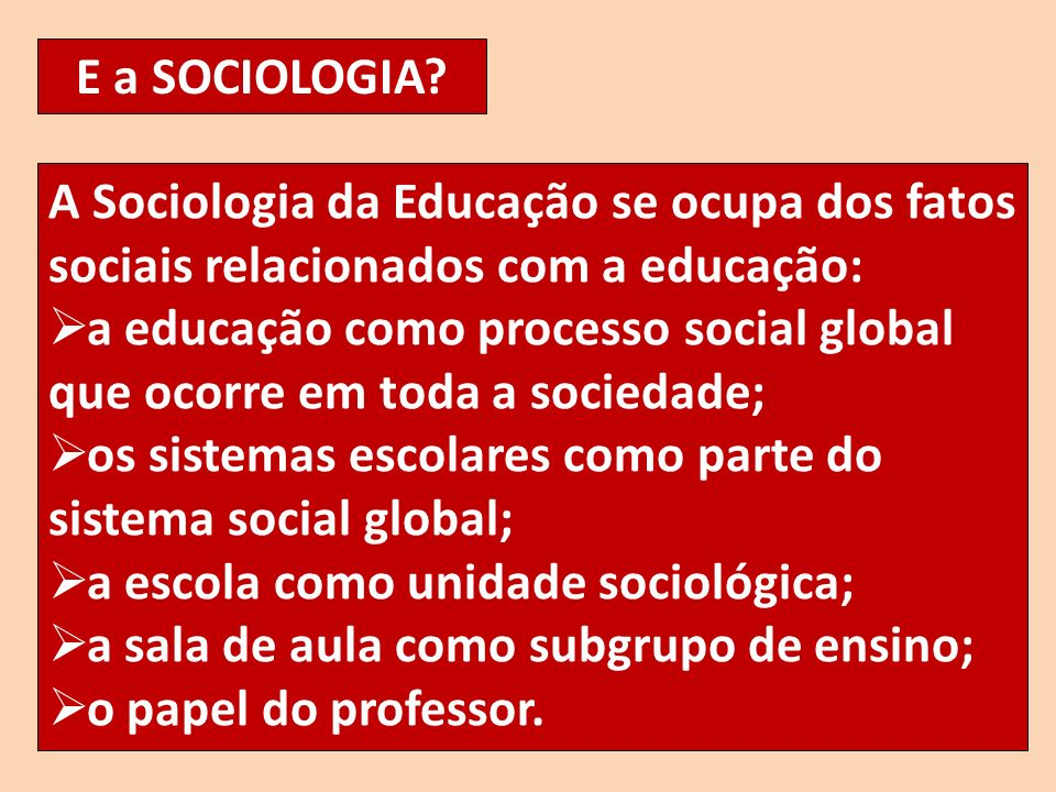 E a SOCIOLOGIA A Sociologia da Educação se ocupa dos fatos sociais relacionados com a educação: