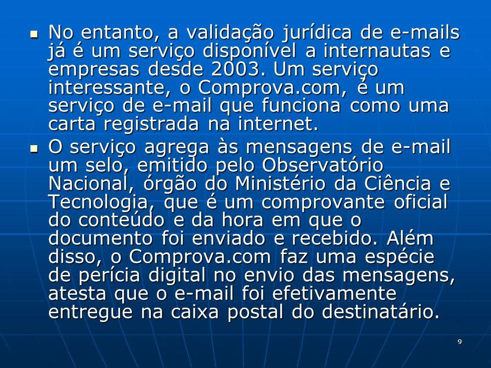 No entanto, a validação jurídica de e-mails já é um serviço disponível a internautas e empresas desde 2003. Um serviço interessante, o Comprova.com, é um serviço de e-mail que funciona como uma carta registrada na internet.
