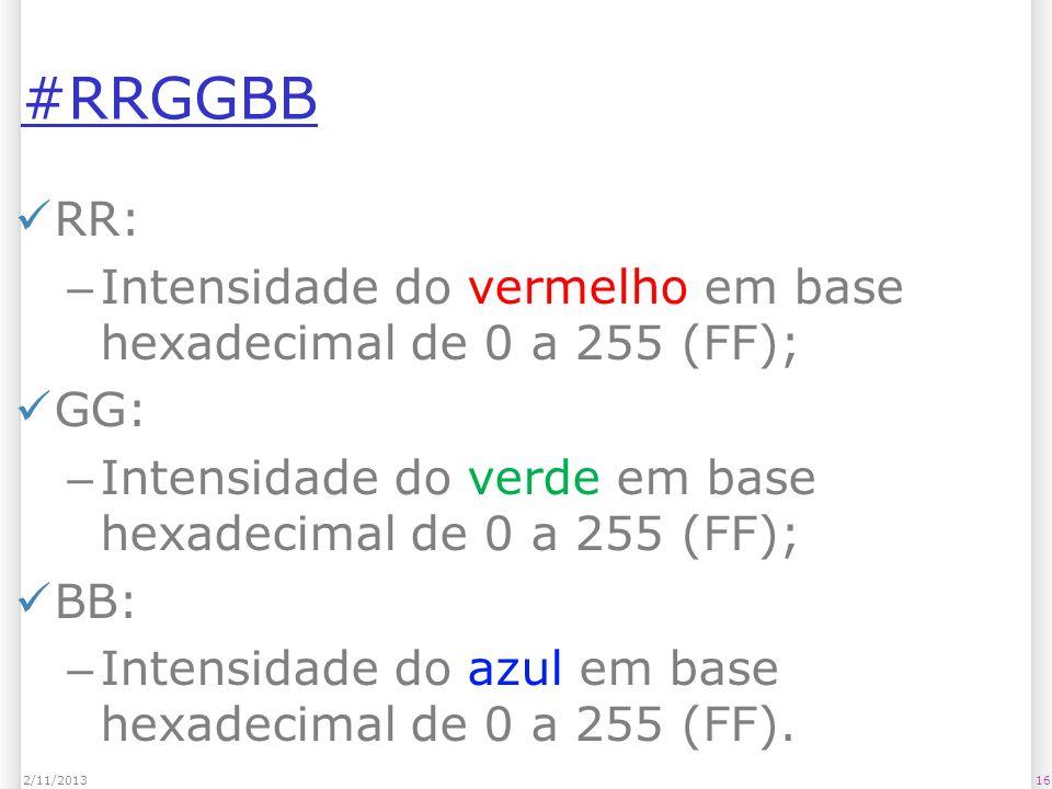 #RRGGBB RR: Intensidade do vermelho em base hexadecimal de 0 a 255 (FF); GG: Intensidade do verde em base hexadecimal de 0 a 255 (FF);