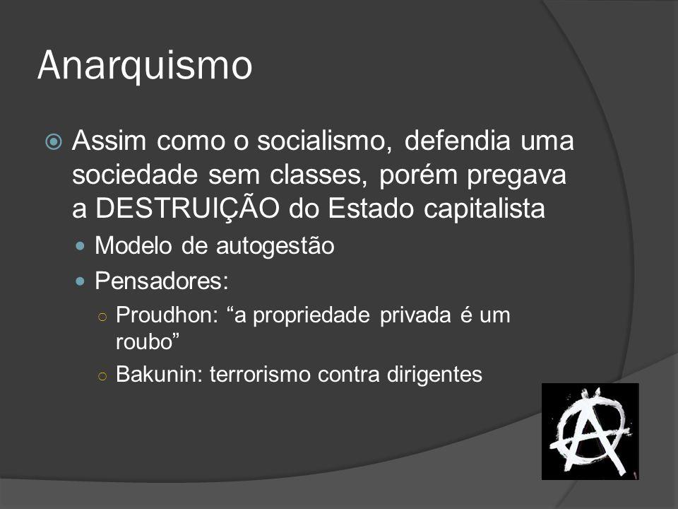 Anarquismo Assim como o socialismo, defendia uma sociedade sem classes, porém pregava a DESTRUIÇÃO do Estado capitalista.