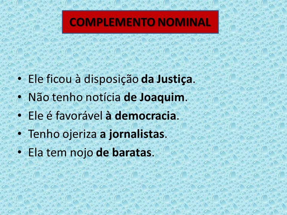 COMPLEMENTO NOMINAL Ele ficou à disposição da Justiça. Não tenho notícia de Joaquim. Ele é favorável à democracia.