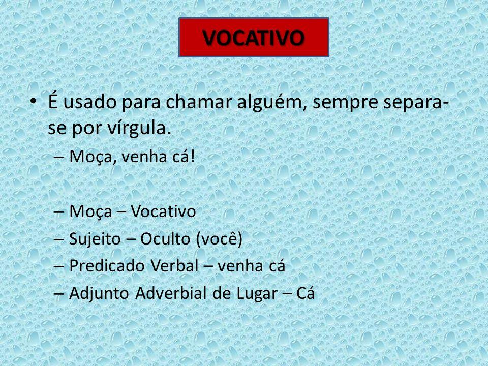 VOCATIVO É usado para chamar alguém, sempre separa-se por vírgula.