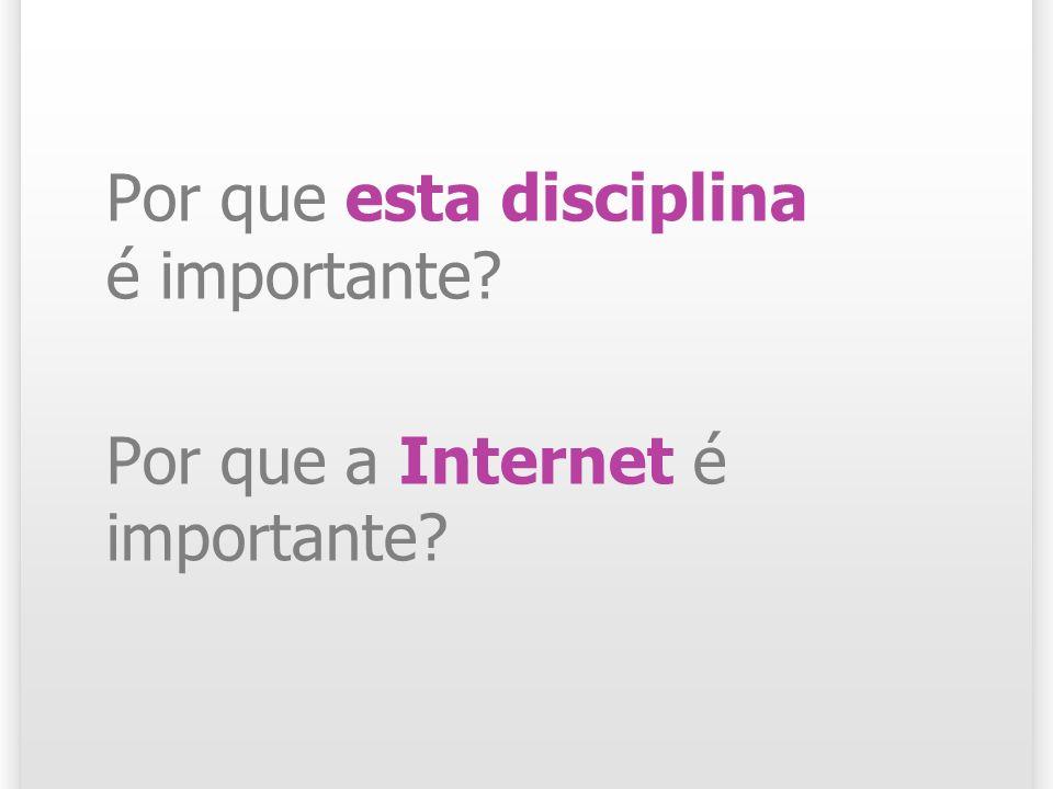 Por que esta disciplina é importante Por que a Internet é importante