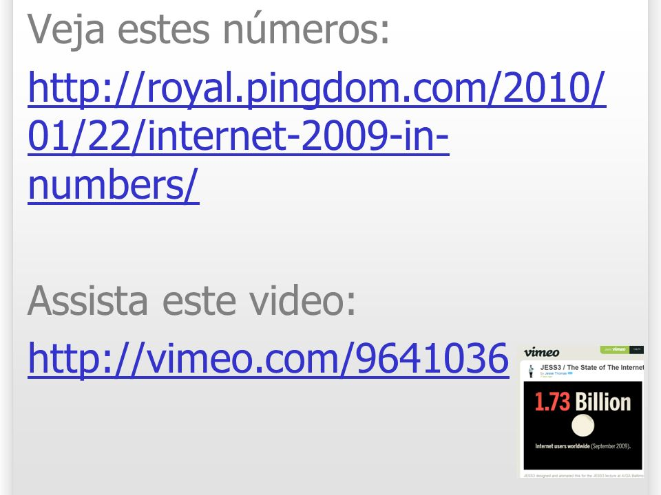 Veja estes números: http://royal.pingdom.com/2010/01/22/internet-2009-in-numbers/ Assista este video: