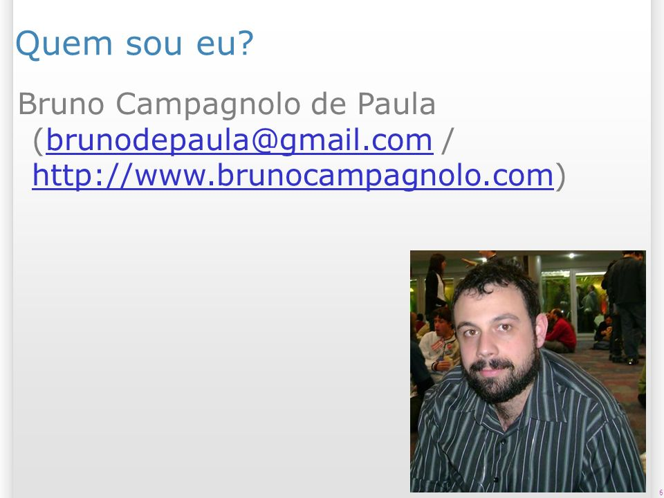 Quem sou eu Bruno Campagnolo de Paula (brunodepaula@gmail.com / http://www.brunocampagnolo.com)