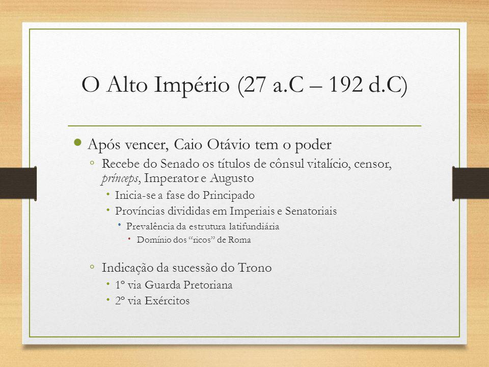 O Alto Império (27 a.C – 192 d.C) Após vencer, Caio Otávio tem o poder