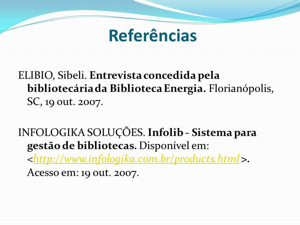 ReferênciasELIBIO, Sibeli. Entrevista concedida pela bibliotecária da Biblioteca Energia. Florianópolis, SC, 19 out. 2007.