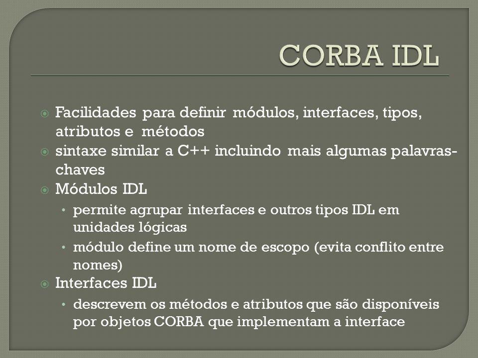 CORBA IDL Facilidades para definir módulos, interfaces, tipos, atributos e métodos. sintaxe similar a C++ incluindo mais algumas palavras-chaves.