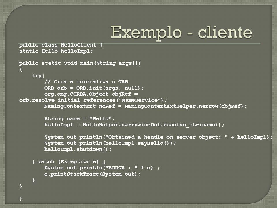Exemplo - cliente public class HelloClient { static Hello helloImpl;
