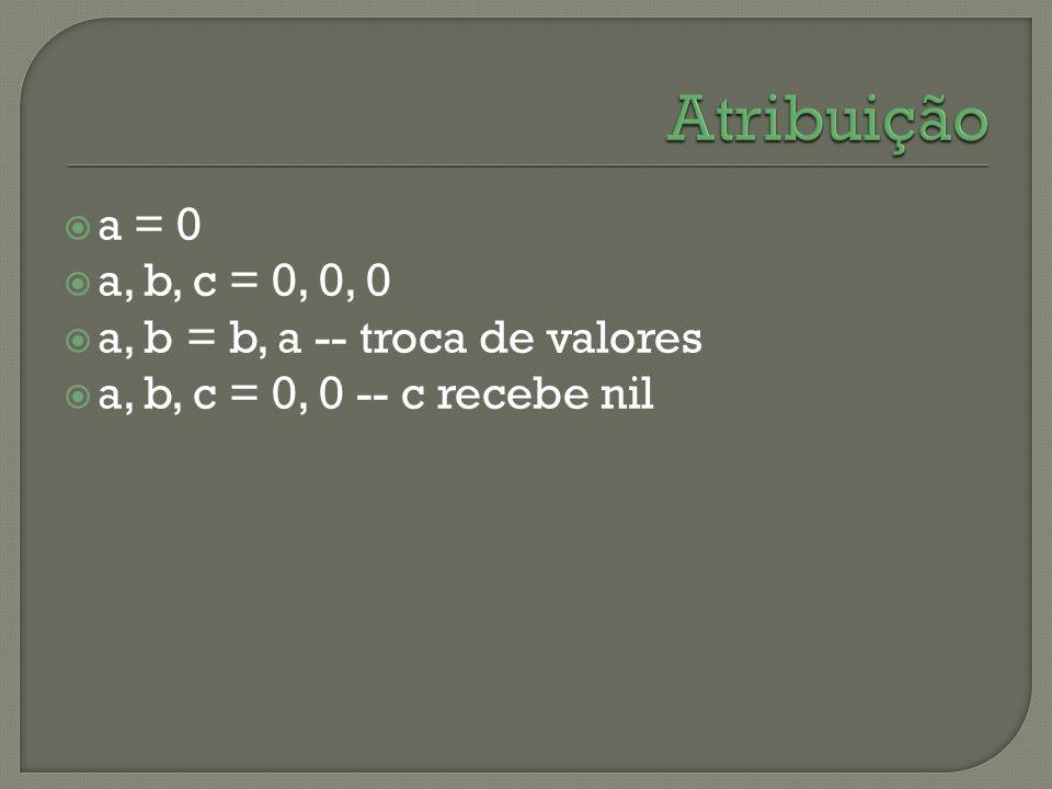 Atribuição a = 0 a, b, c = 0, 0, 0 a, b = b, a -- troca de valores