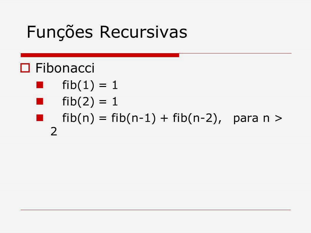 Funções Recursivas Fibonacci fib(1) = 1 fib(2) = 1