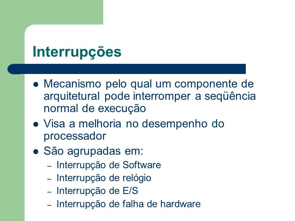 Interrupções Mecanismo pelo qual um componente de arquitetural pode interromper a seqüência normal de execução.