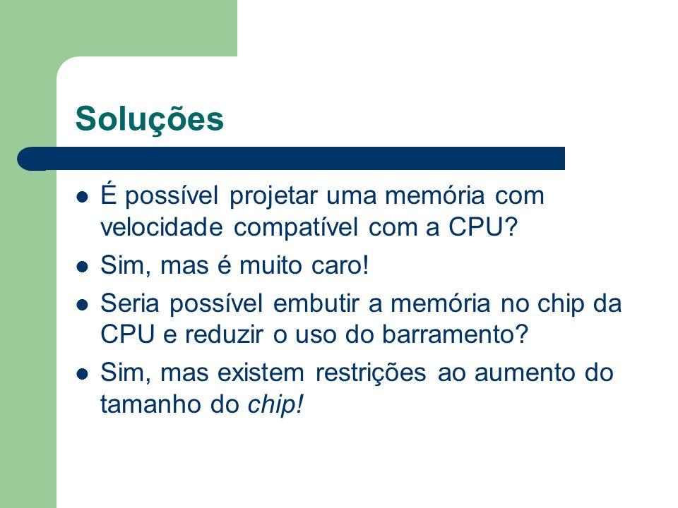 Soluções É possível projetar uma memória com velocidade compatível com a CPU Sim, mas é muito caro!