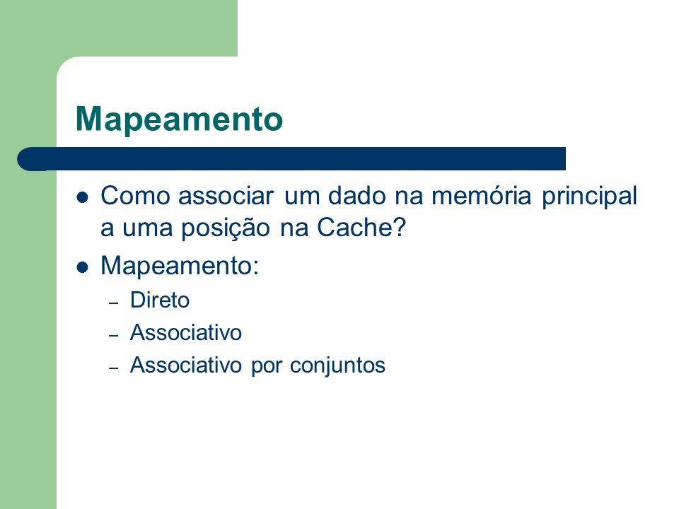 Mapeamento Como associar um dado na memória principal a uma posição na Cache Mapeamento: Direto.