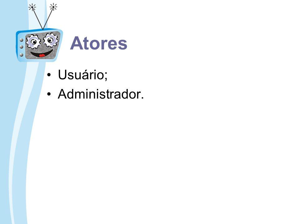 Atores Usuário; Administrador.