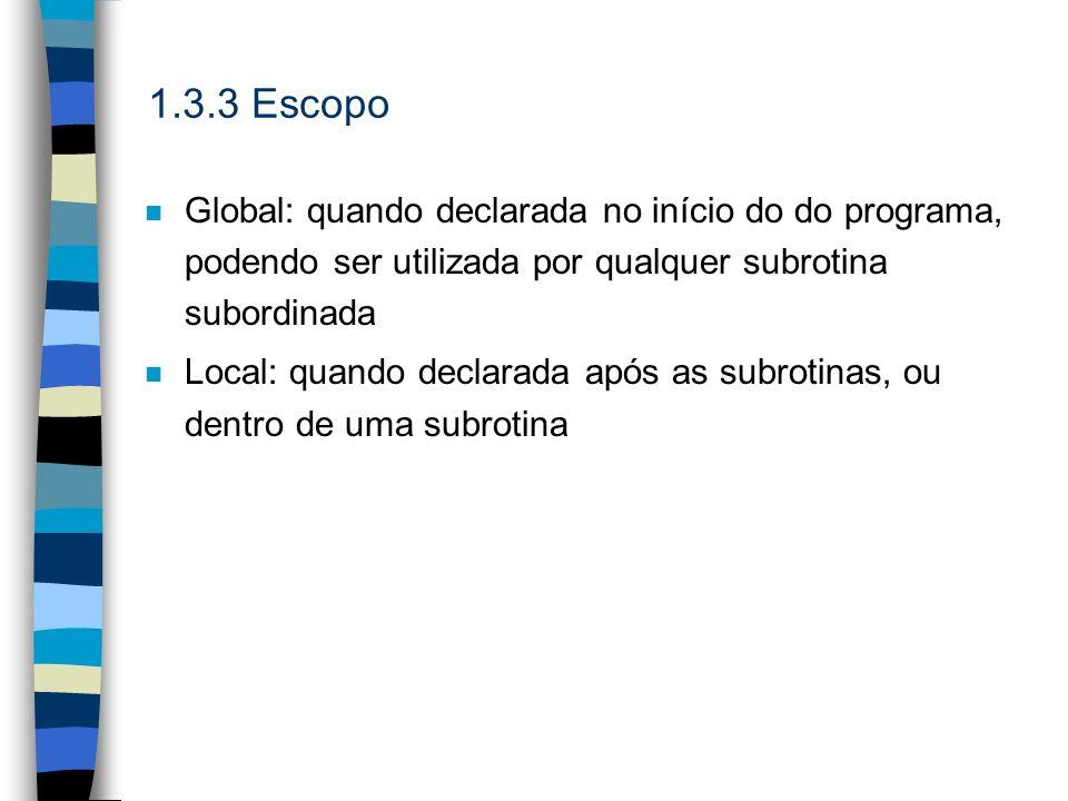 1.3.3 EscopoGlobal: quando declarada no início do do programa, podendo ser utilizada por qualquer subrotina subordinada.