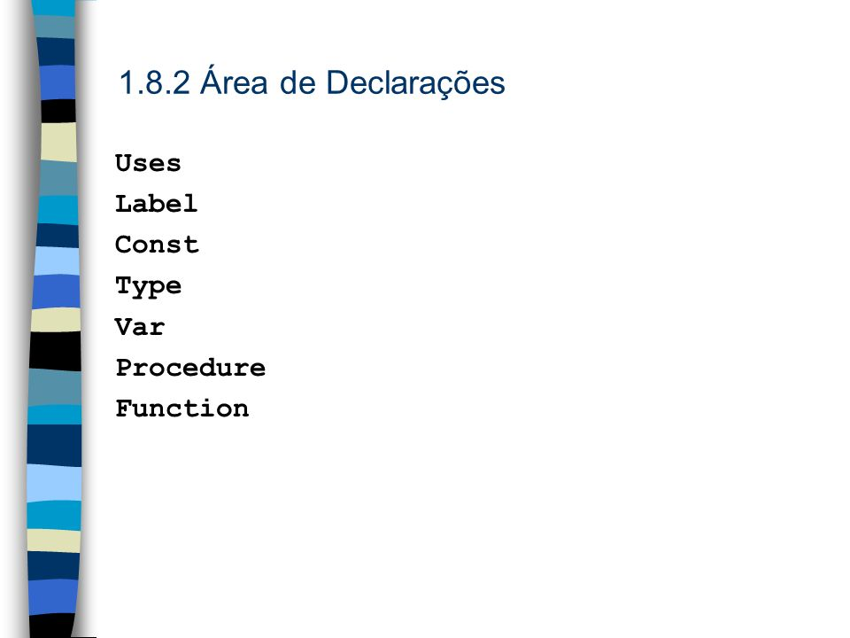 1.8.2 Área de Declarações Uses Label Const Type Var Procedure Function
