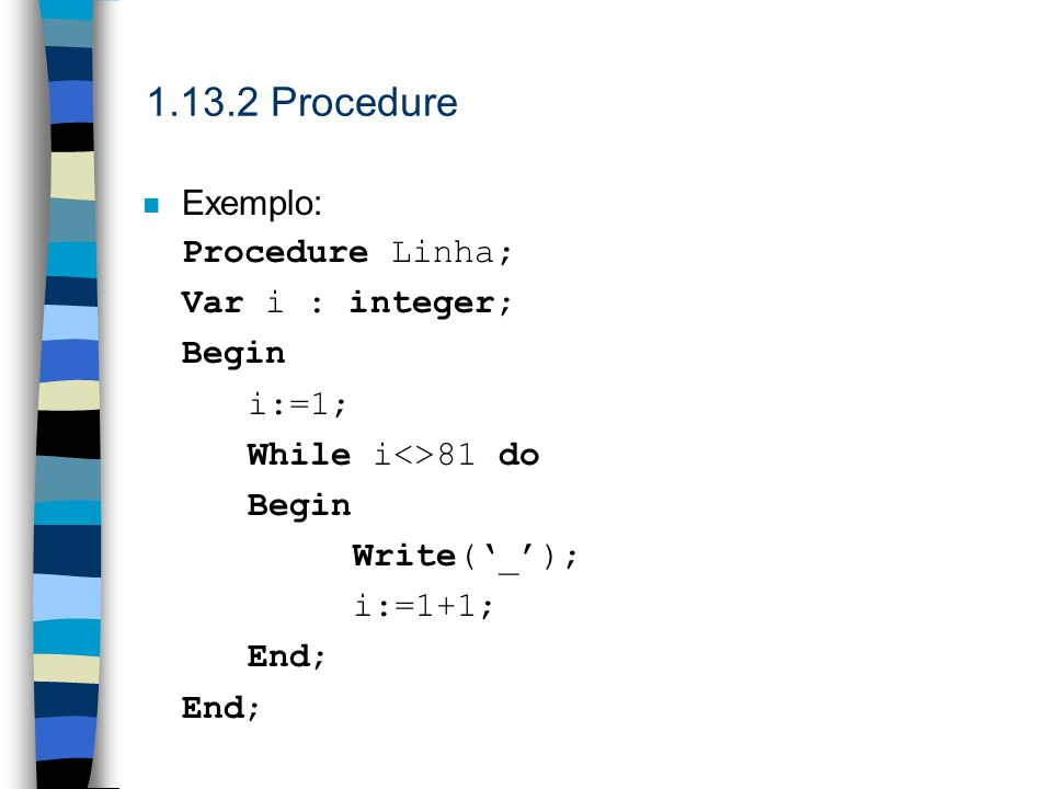 1.13.2 Procedure Exemplo: Procedure Linha; Var i : integer; Begin