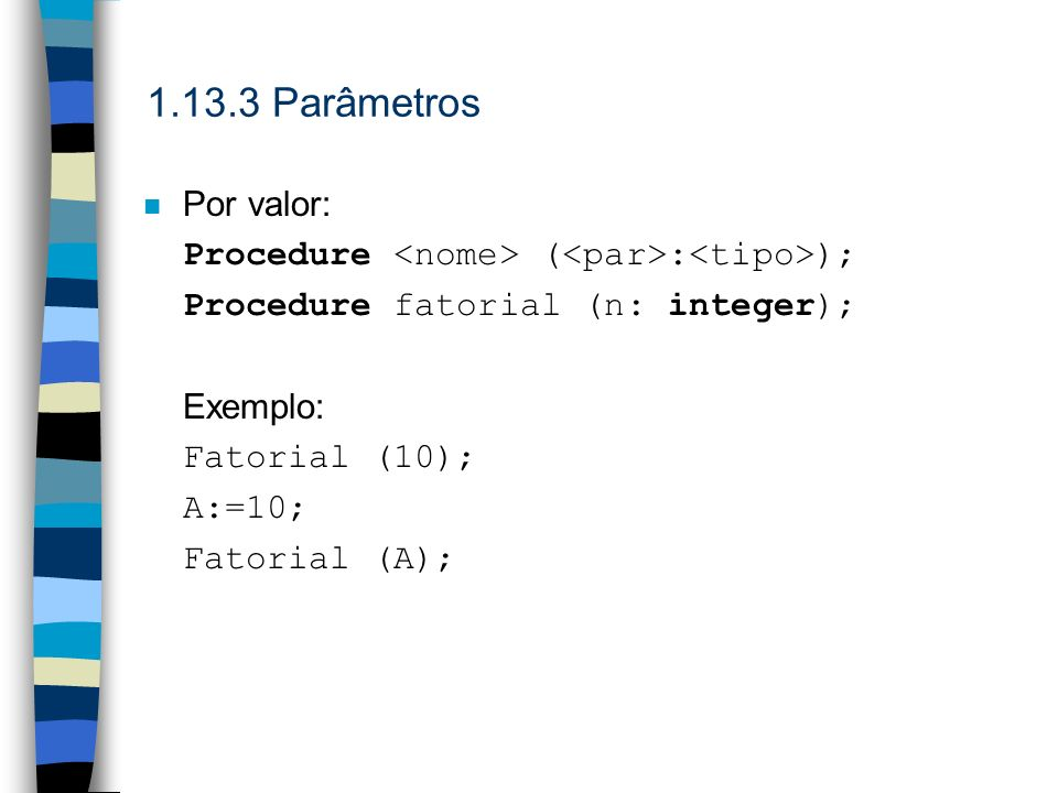 Parâmetros Por valor: Procedure <nome> (<par>:<tipo>); Procedure fatorial (n: integer); Exemplo: