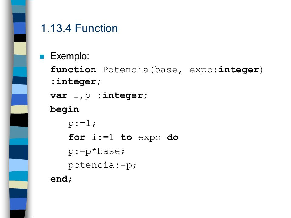 1.13.4 Function Exemplo: function Potencia(base, expo:integer) :integer; var i,p :integer; begin.